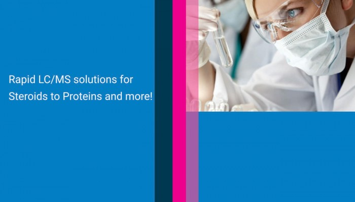 Rapid LC/MS solutions for Steroids to Proteins and more!